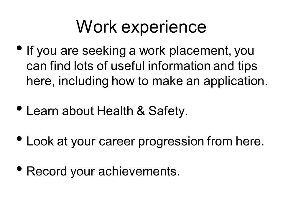 Work experience If you are seeking a work placement, you can find lots of useful information and tips here, including how to make an application.