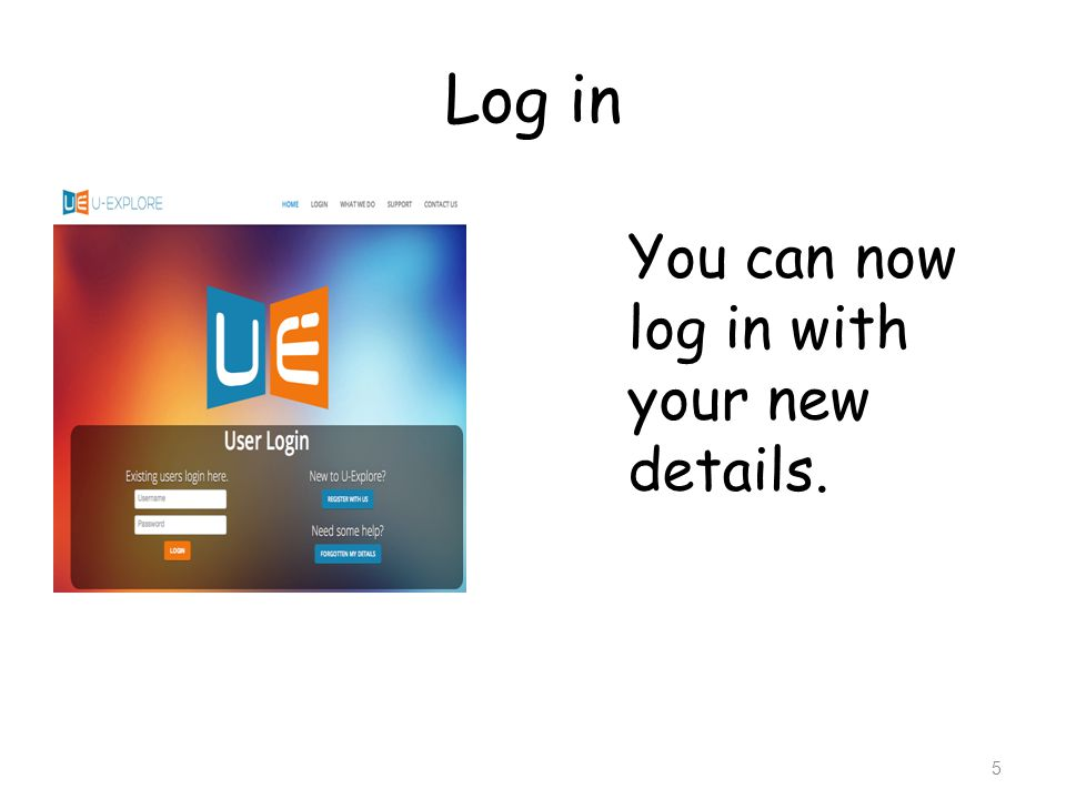 Log in You can now log in with your new details.