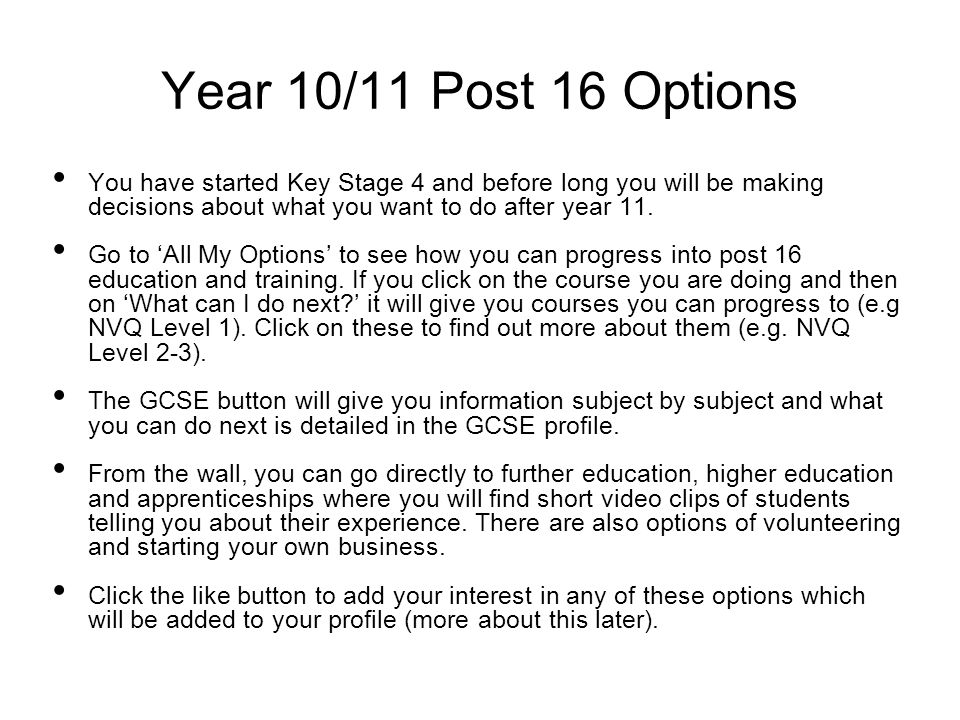 Year 10/11 Post 16 Options You have started Key Stage 4 and before long you will be making decisions about what you want to do after year 11.