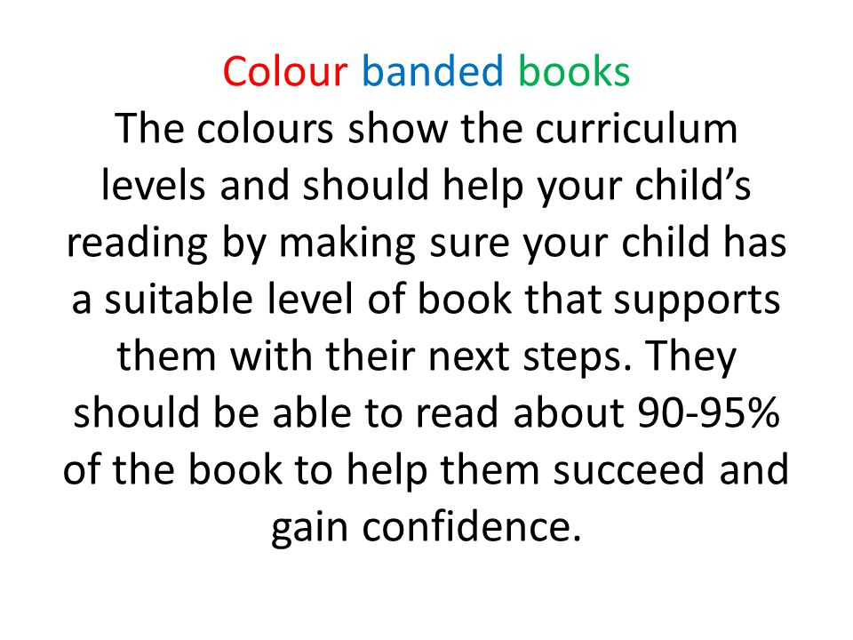 Colour banded books The colours show the curriculum levels and should help your child's reading by making sure your child has a suitable level of book that supports them with their next steps.