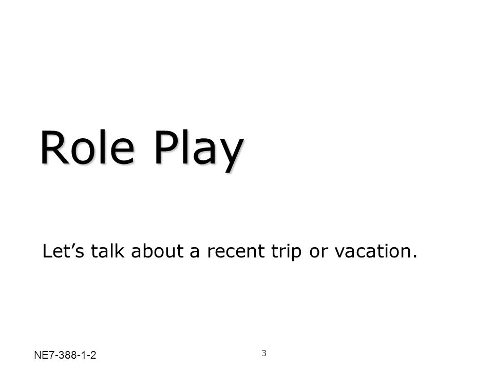 Role Play Let's talk about a recent trip or vacation. 3 NE