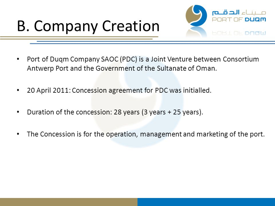 B. Company Creation Port of Duqm Company SAOC (PDC) is a Joint Venture between Consortium Antwerp Port and the Government of the Sultanate of Oman.