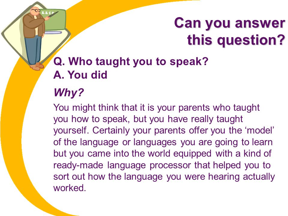 Can you answer this question Q. Who taught you to speak A. You did