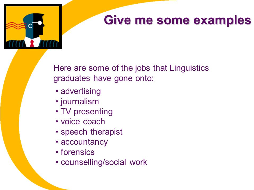 Give me some examples Here are some of the jobs that Linguistics graduates have gone onto: • advertising.