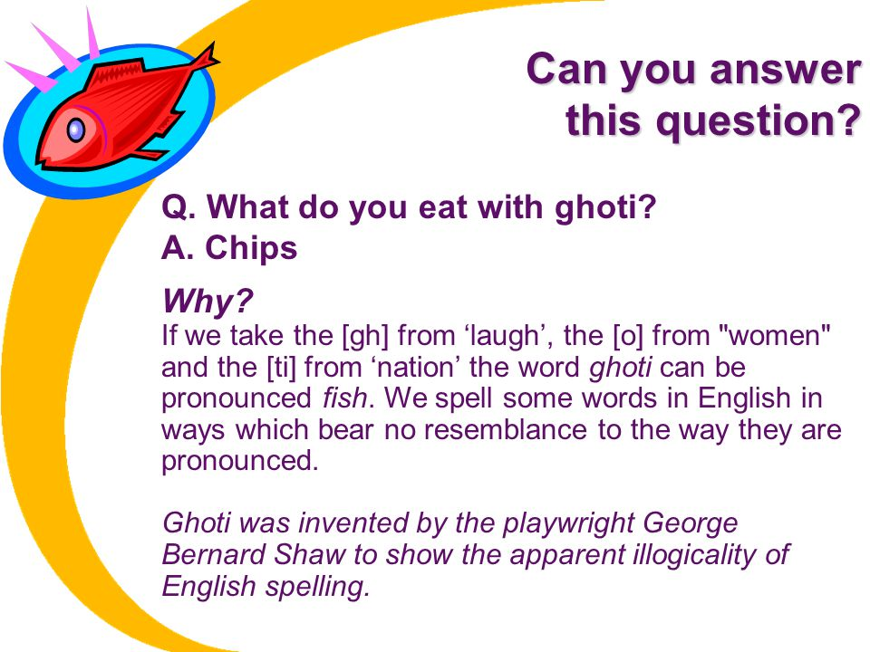 Can you answer this question Q. What do you eat with ghoti A. Chips