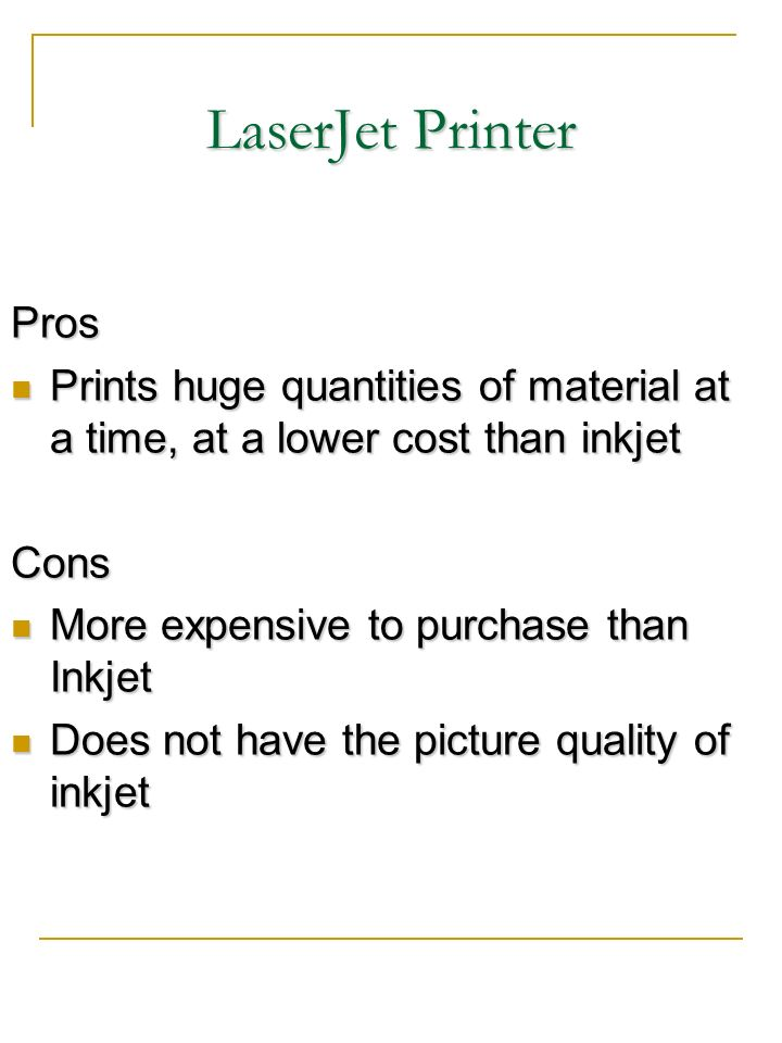 LaserJet Printer Pros. Prints huge quantities of material at a time, at a lower cost than inkjet. Cons.