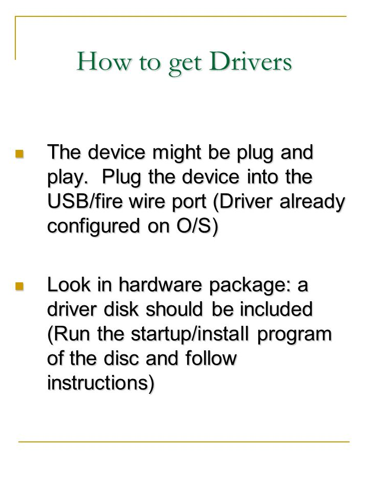 How to get Drivers The device might be plug and play. Plug the device into the USB/fire wire port (Driver already configured on O/S)