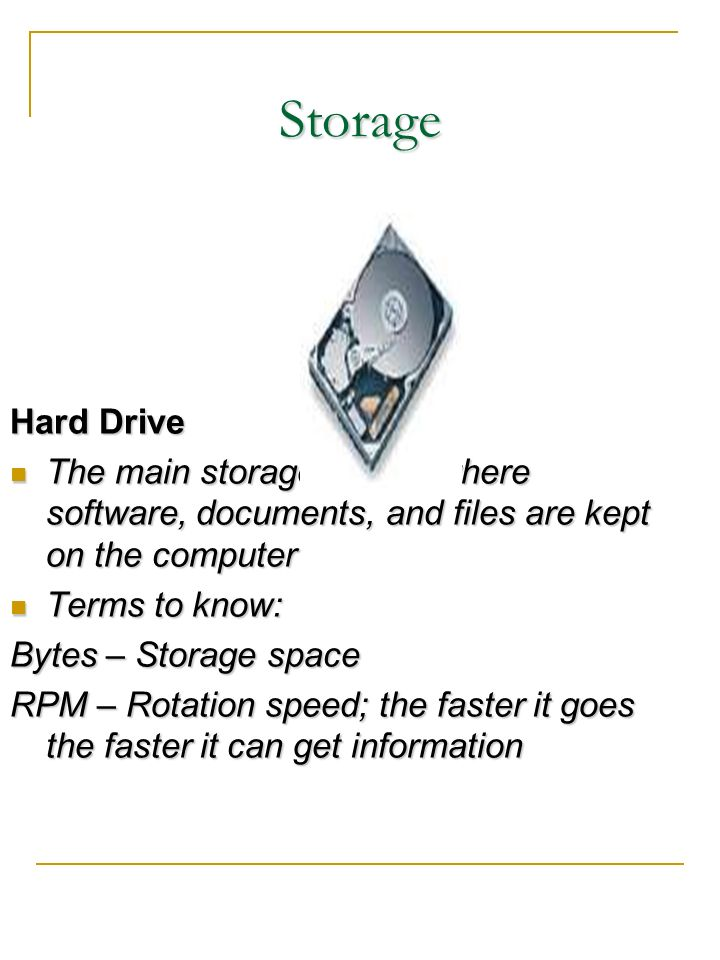 Storage Hard Drive. The main storage device where software, documents, and files are kept on the computer.