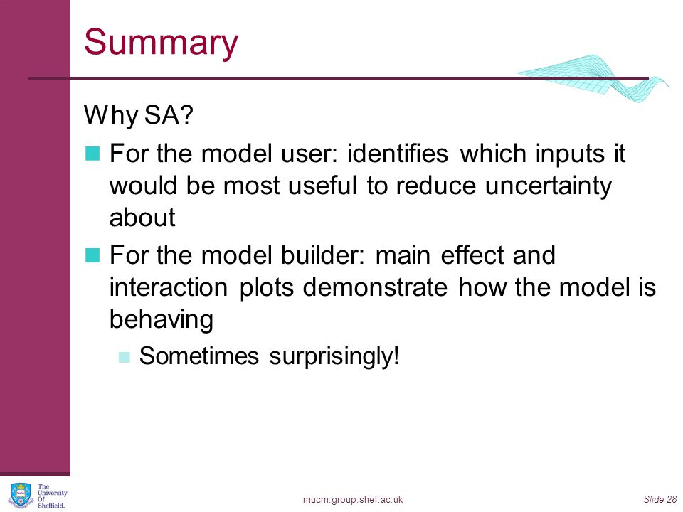 Summary Why SA For the model user: identifies which inputs it would be most useful to reduce uncertainty about.