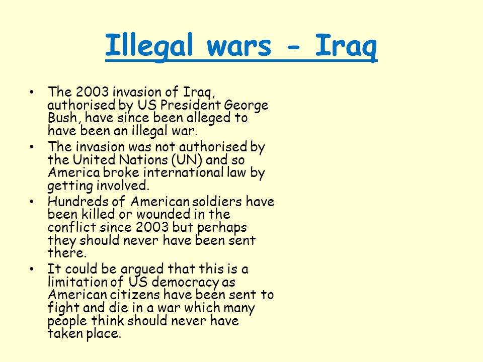 Illegal wars - Iraq The 2003 invasion of Iraq, authorised by US President George Bush, have since been alleged to have been an illegal war.