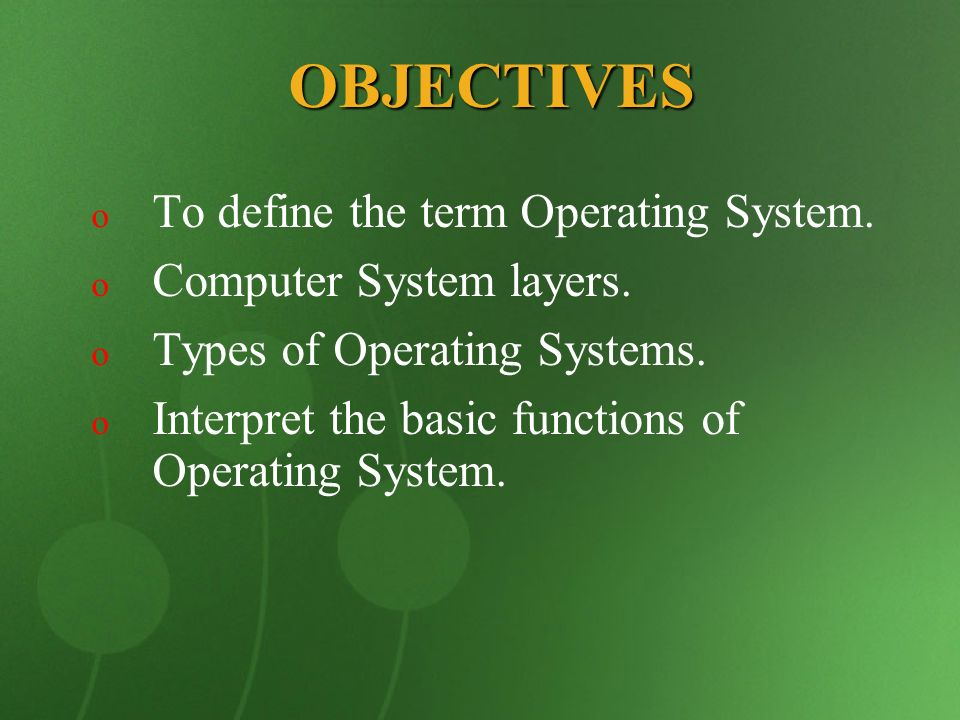 OBJECTIVES To define the term Operating System.