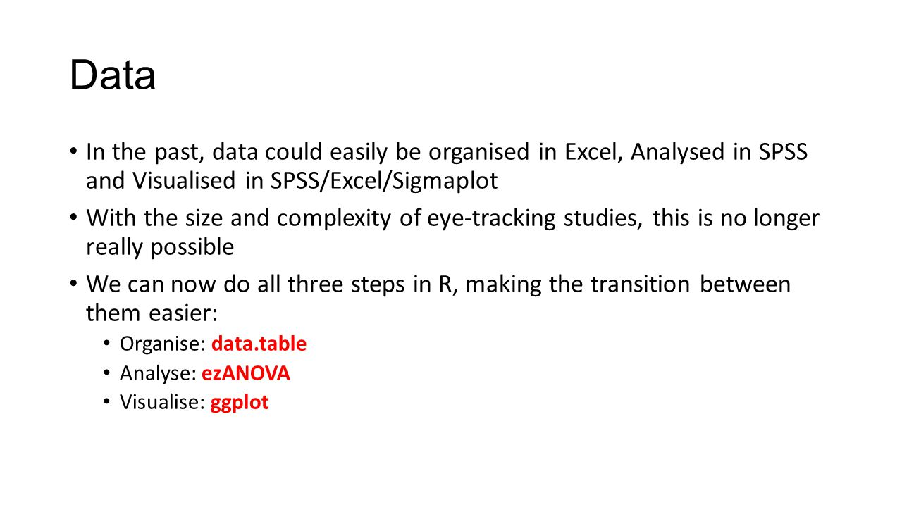 Data In the past, data could easily be organised in Excel, Analysed in SPSS and Visualised in SPSS/Excel/Sigmaplot.