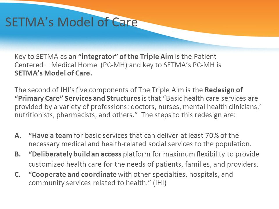 SETMA's Model of Care Key to SETMA as an integrator of the Triple Aim is the Patient. Centered – Medical Home (PC-MH) and key to SETMA's PC-MH is.