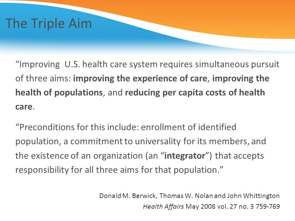The Triple Aim Improving U.S. health care system requires simultaneous pursuit. of three aims: improving the experience of care, improving the.