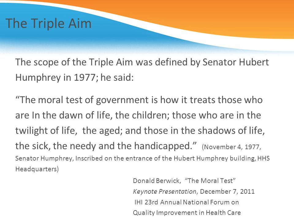 The Triple Aim The scope of the Triple Aim was defined by Senator Hubert. Humphrey in 1977; he said: