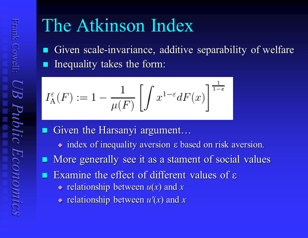 The Atkinson Index Given scale-invariance, additive separability of welfare. Inequality takes the form: