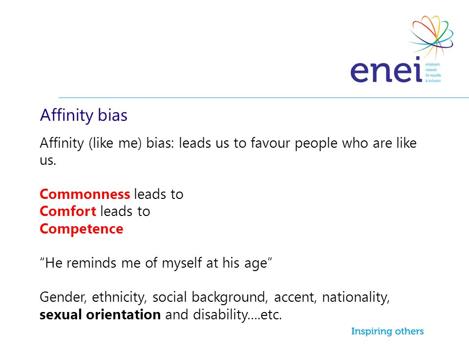 Affinity bias Affinity (like me) bias: leads us to favour people who are like us. Commonness leads to.