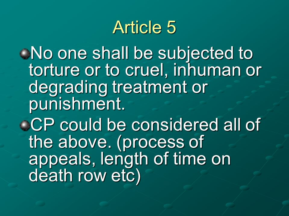 Article 5 No one shall be subjected to torture or to cruel, inhuman or degrading treatment or punishment.