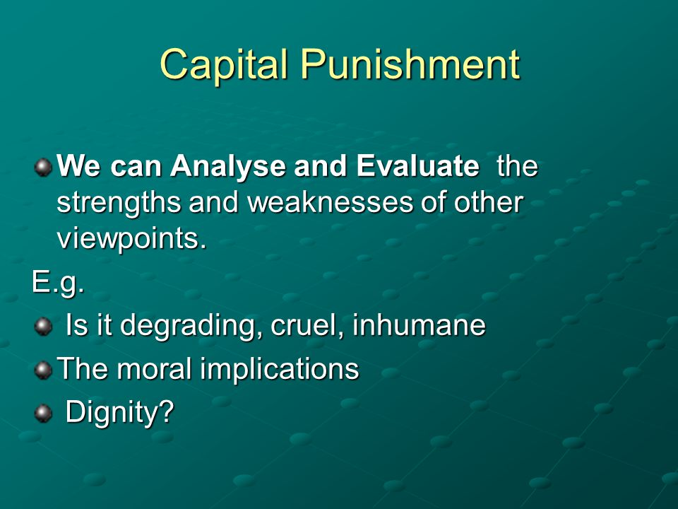 Capital Punishment We can Analyse and Evaluate the strengths and weaknesses of other viewpoints. E.g.