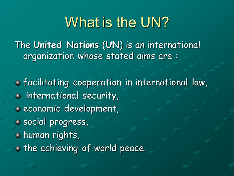 What is the UN The United Nations (UN) is an international organization whose stated aims are : facilitating cooperation in international law,