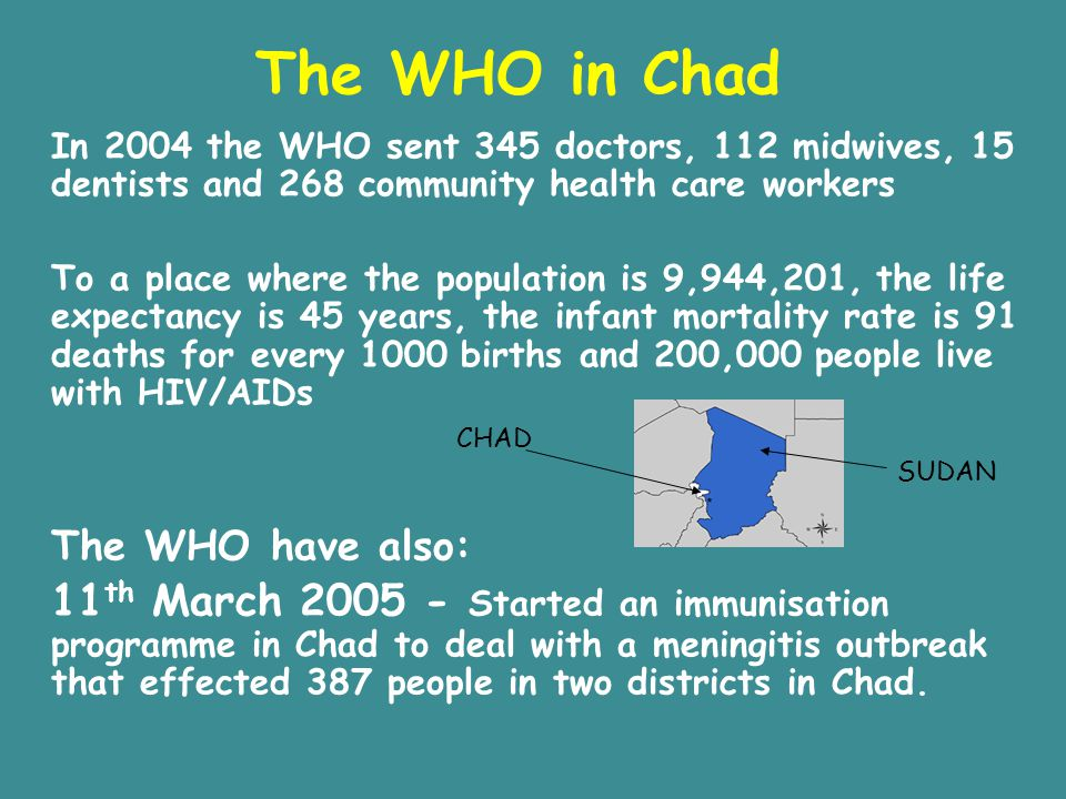 The WHO in Chad In 2004 the WHO sent 345 doctors, 112 midwives, 15 dentists and 268 community health care workers.