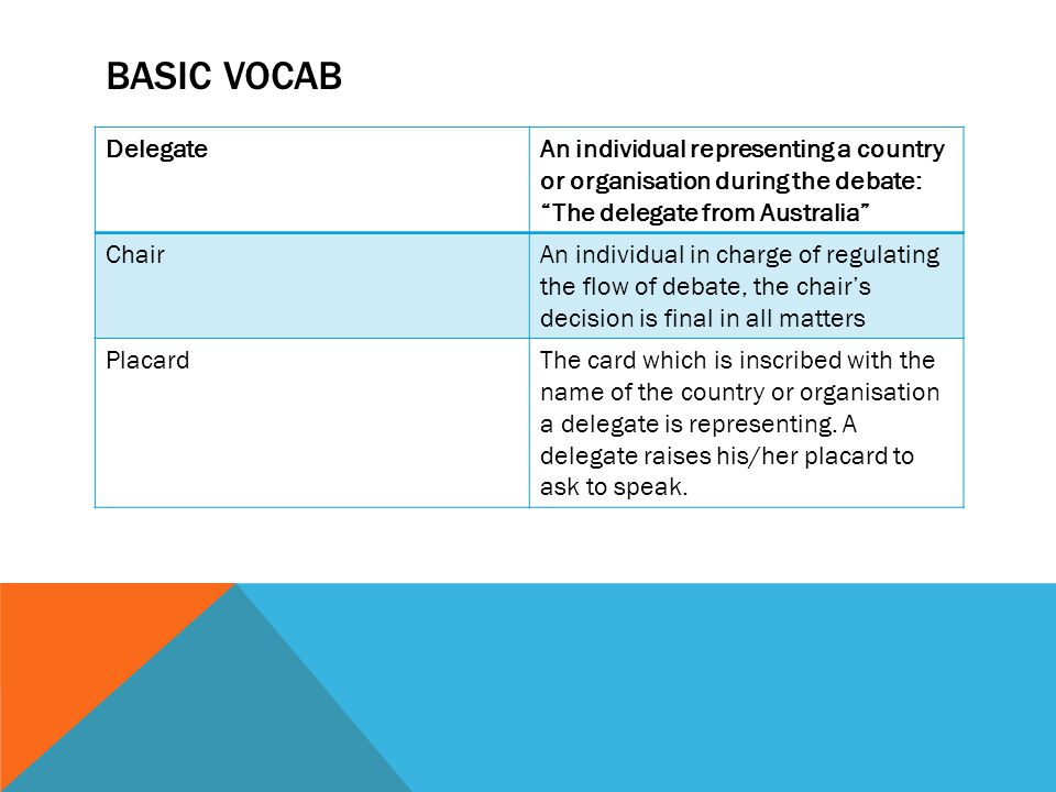 Basic vocab Delegate. An individual representing a country or organisation during the debate: The delegate from Australia