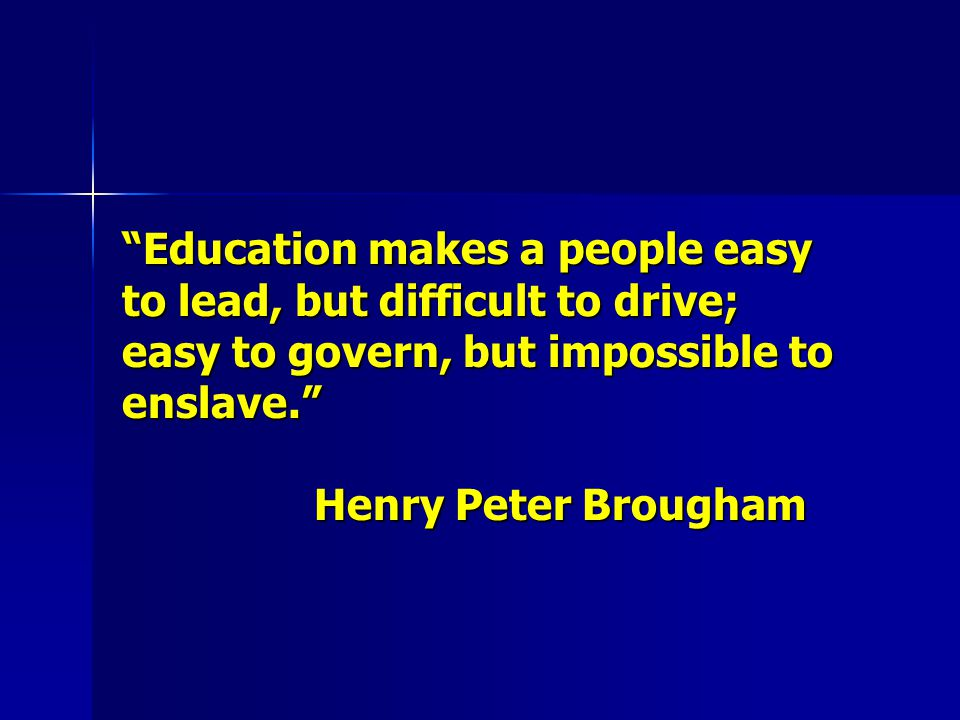 Education makes a people easy to lead, but difficult to drive; easy to govern, but impossible to enslave. Henry Peter Brougham