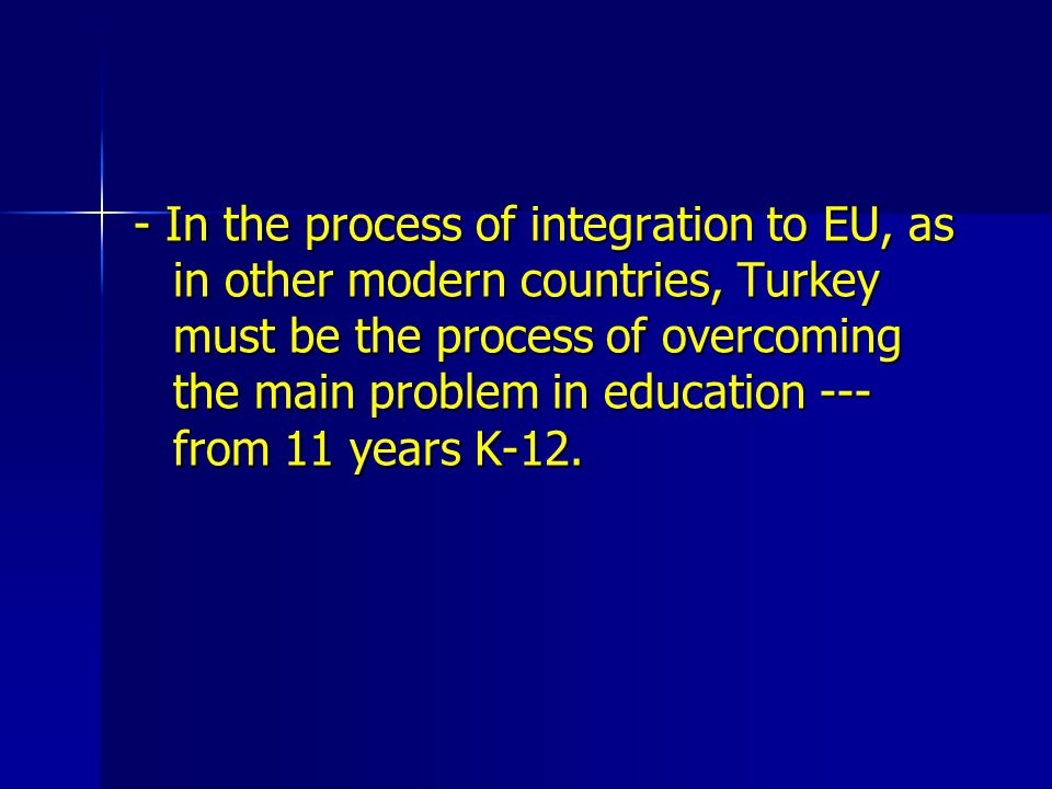 - In the process of integration to EU, as in other modern countries, Turkey must be the process of overcoming the main problem in education --- from 11 years K-12.