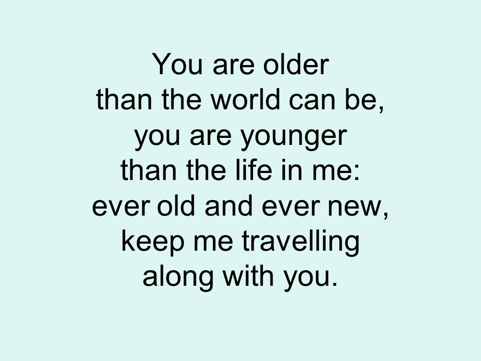 You are older than the world can be, you are younger than the life in me: ever old and ever new, keep me travelling along with you.
