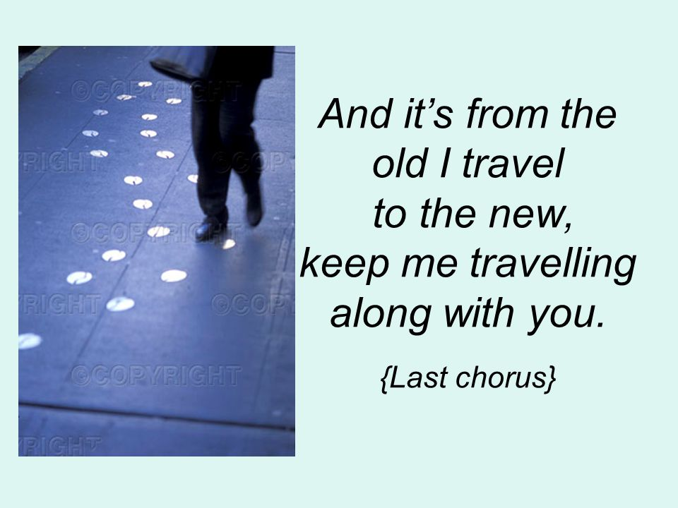 And it's from the old I travel to the new, keep me travelling along with you. {Last chorus}