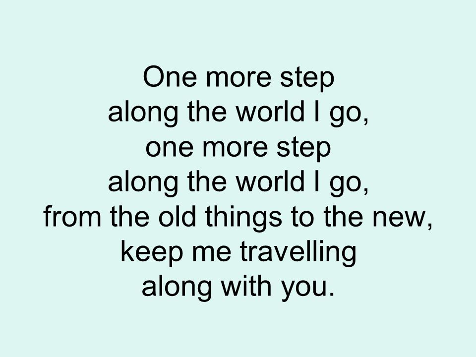 One more step along the world I go, one more step along the world I go, from the old things to the new, keep me travelling along with you.