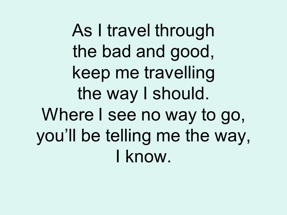 As I travel through the bad and good, keep me travelling the way I should.
