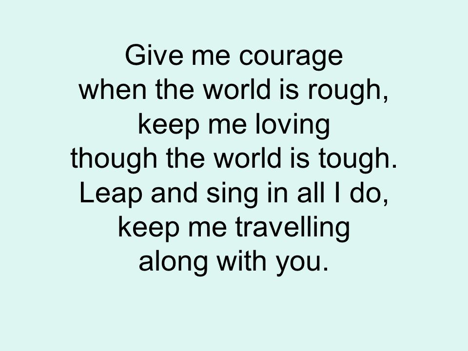 Give me courage when the world is rough, keep me loving though the world is tough.
