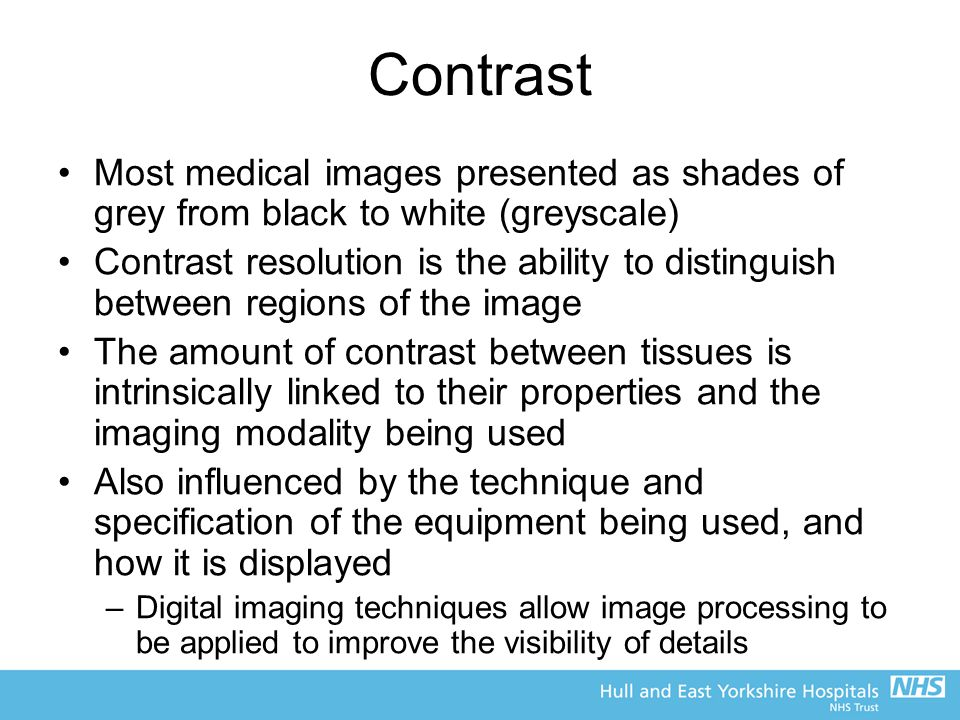 Contrast Most medical images presented as shades of grey from black to white (greyscale)