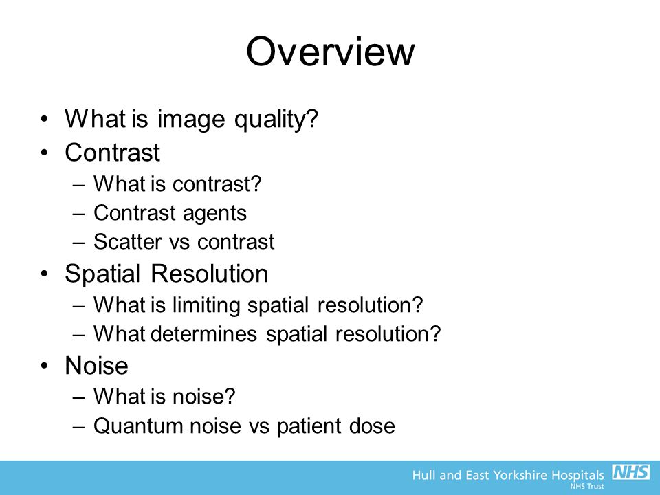 Overview What is image quality Contrast Spatial Resolution Noise