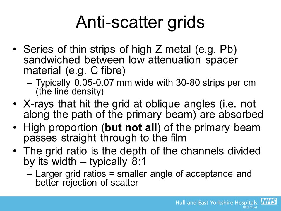 Anti-scatter grids Series of thin strips of high Z metal (e.g. Pb) sandwiched between low attenuation spacer material (e.g. C fibre)