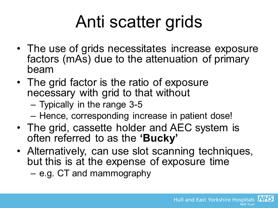 Anti scatter grids The use of grids necessitates increase exposure factors (mAs) due to the attenuation of primary beam.