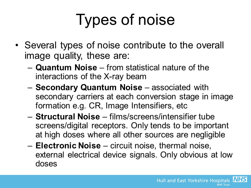 Types of noise Several types of noise contribute to the overall image quality, these are: