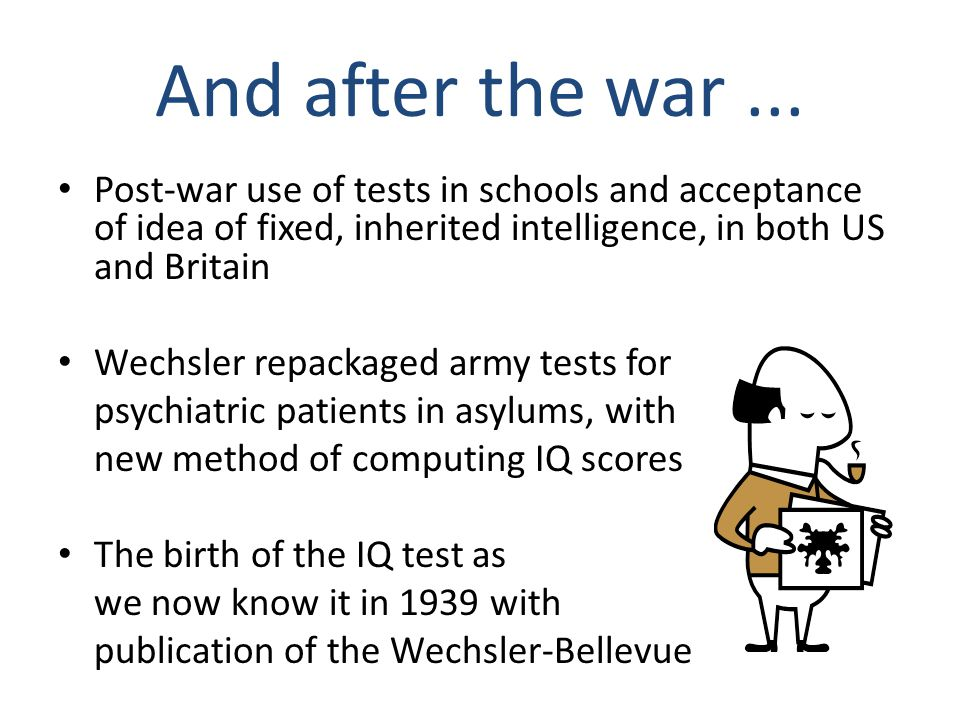 And after the war ... Post-war use of tests in schools and acceptance of idea of fixed, inherited intelligence, in both US and Britain.