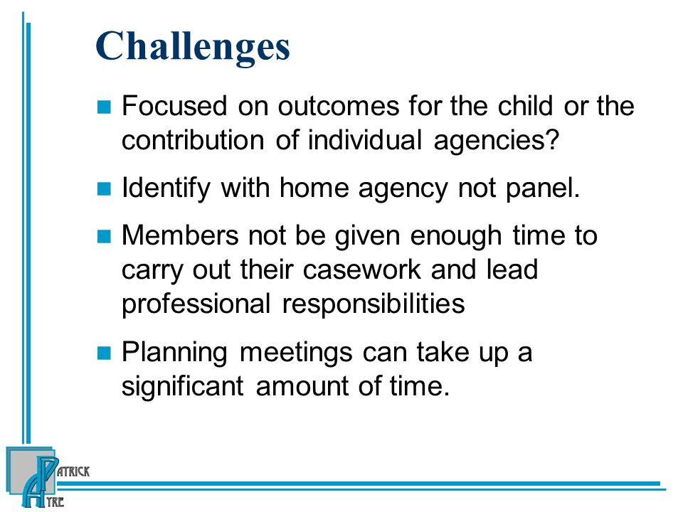 Challenges Focused on outcomes for the child or the contribution of individual agencies Identify with home agency not panel.