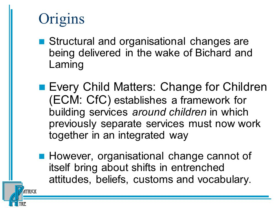 Origins Structural and organisational changes are being delivered in the wake of Bichard and Laming.