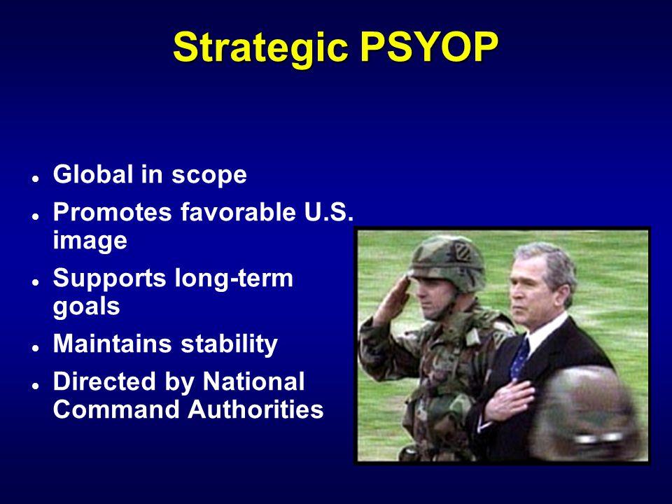 Strategic PSYOP Global in scope Promotes favorable U.S. image