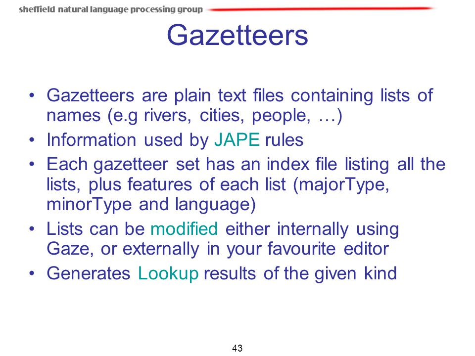Gazetteers Gazetteers are plain text files containing lists of names (e.g rivers, cities, people, …)