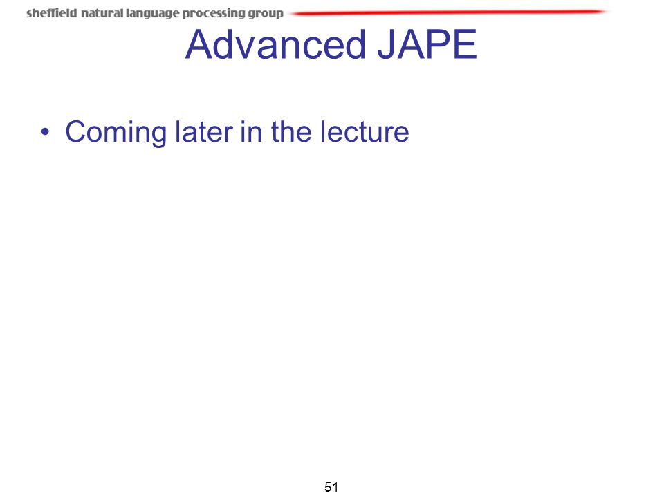 Advanced JAPE Coming later in the lecture 51