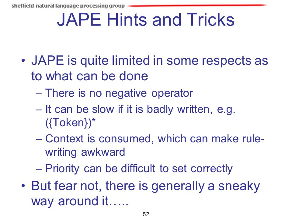 JAPE Hints and Tricks JAPE is quite limited in some respects as to what can be done. There is no negative operator.