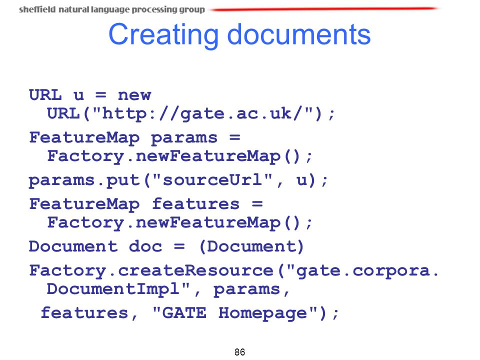 Creating documents URL u = new URL( http://gate.ac.uk/ );