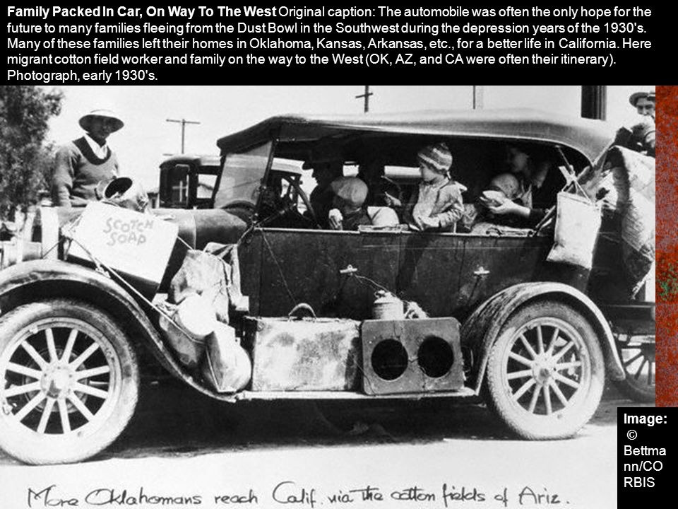 Family Packed In Car, On Way To The West Original caption: The automobile was often the only hope for the future to many families fleeing from the Dust Bowl in the Southwest during the depression years of the 1930 s. Many of these families left their homes in Oklahoma, Kansas, Arkansas, etc., for a better life in California. Here migrant cotton field worker and family on the way to the West (OK, AZ, and CA were often their itinerary). Photograph, early 1930 s.