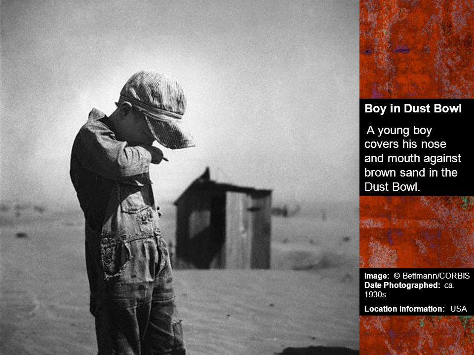 Boy in Dust Bowl A young boy covers his nose and mouth against brown sand in the Dust Bowl. Image: © Bettmann/CORBIS Date Photographed: ca. 1930s.