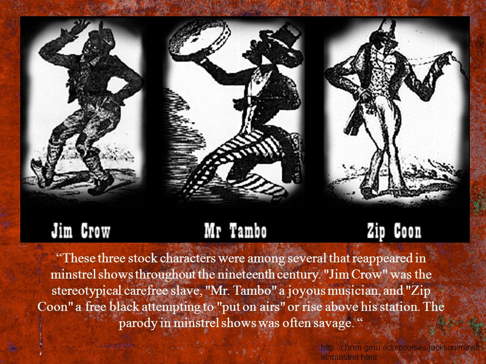These three stock characters were among several that reappeared in minstrel shows throughout the nineteenth century. Jim Crow was the stereotypical carefree slave, Mr. Tambo a joyous musician, and Zip Coon a free black attempting to put on airs or rise above his station. The parody in minstrel shows was often savage.