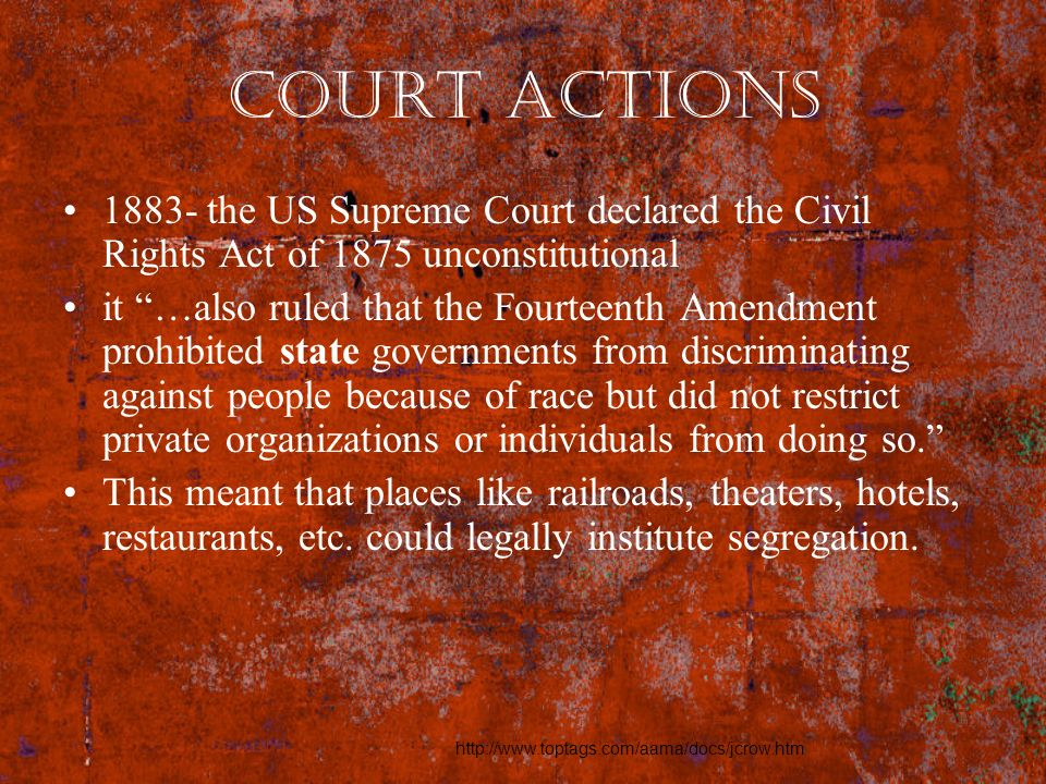 Court Actions 1883- the US Supreme Court declared the Civil Rights Act of 1875 unconstitutional.